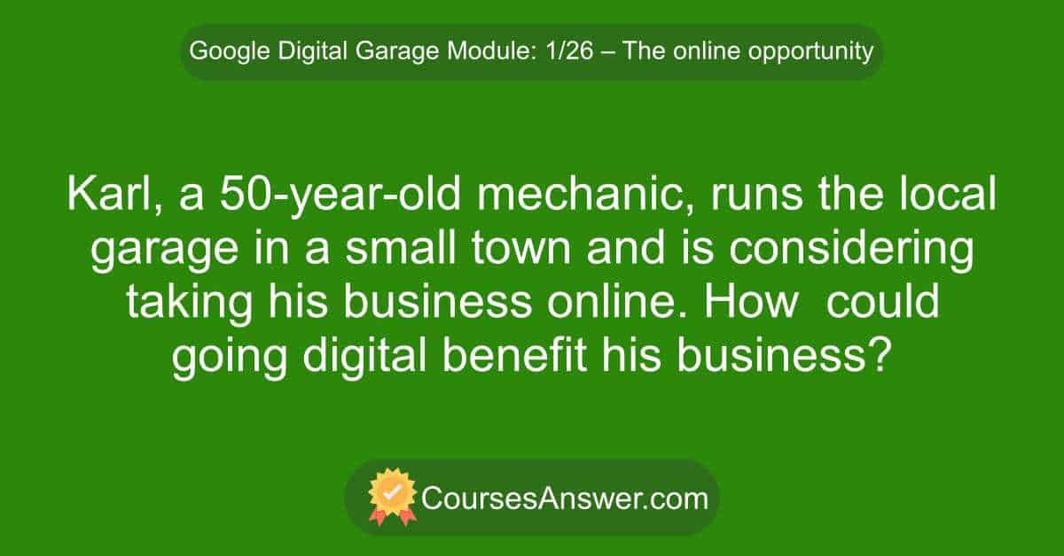 Karl, a 50-year-old mechanic, runs the local garage in a small town and is considering taking his business online. How could going digital benefit his business?