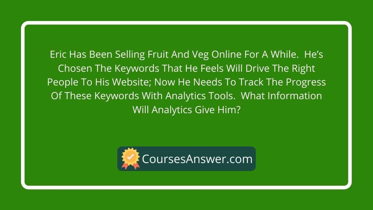 Eric has been selling fruit and veg online for a while. He's chosen the keywords that he feels will drive the right people to his website; now he needs to track the progress of these keywords with analytics tools. What information will analytics give him?