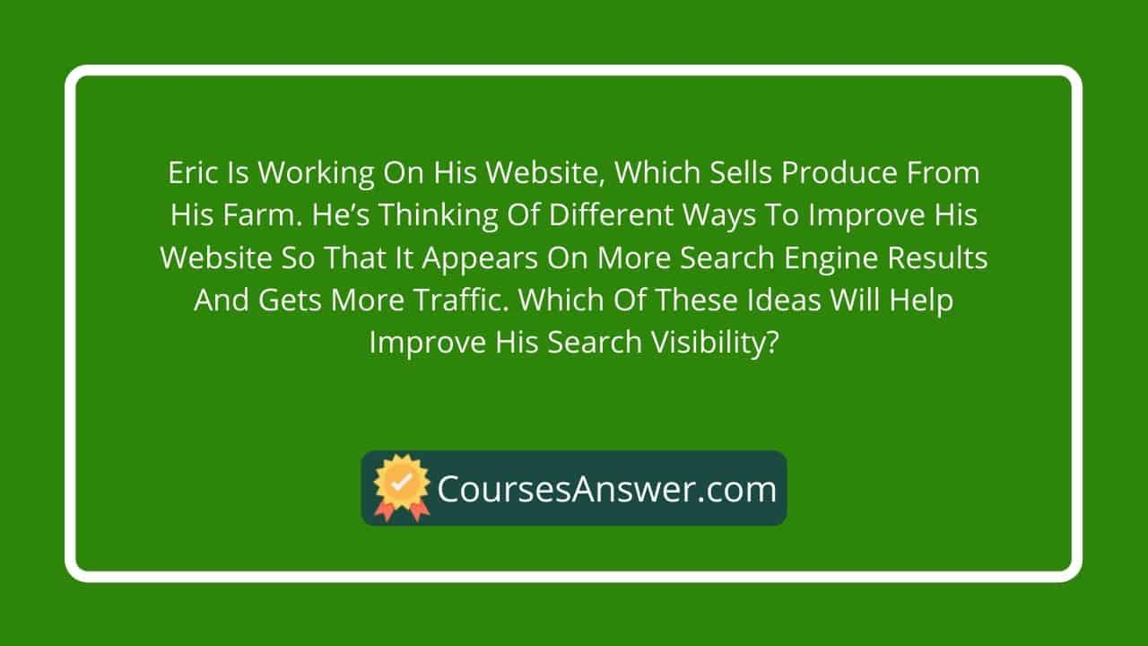 Eric is working on his website, which sells produce from his farm. He's thinking of different ways to improve his website so that it appears on more search engine results and gets more traffic. Which of these ideas will help improve his search visibility?