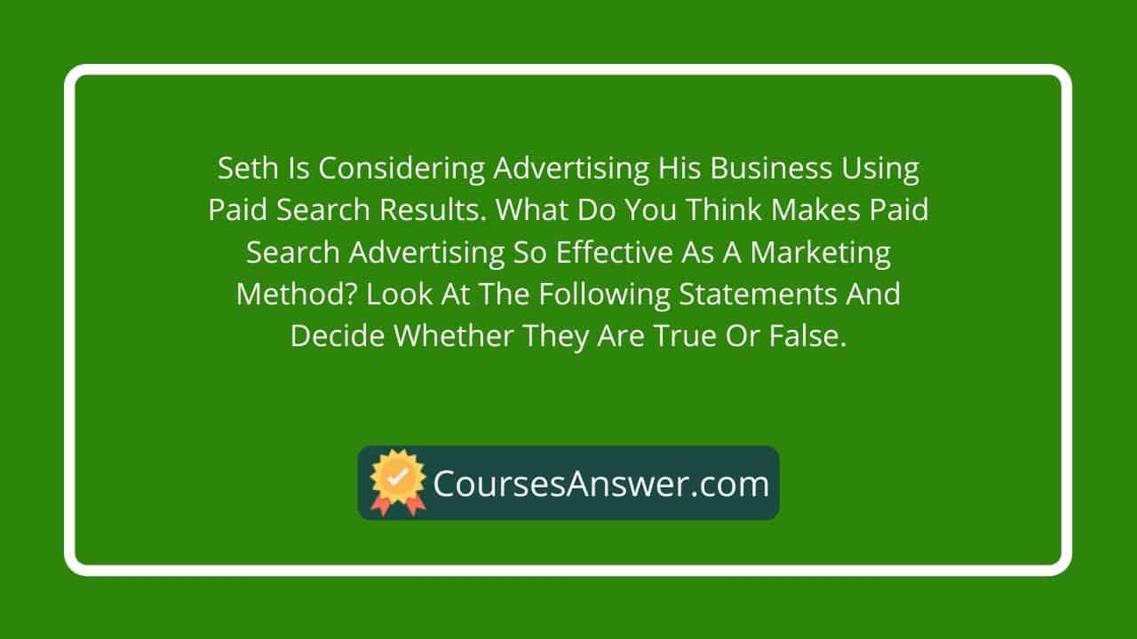 Seth is considering advertising his business using paid search results. What do you think makes paid search advertising so effective as a marketing method? Look at the following statements and decide whether they are true or false.