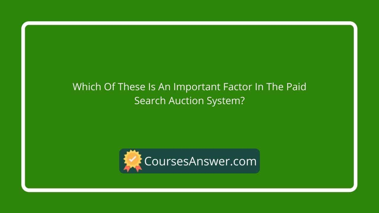Which of these is an important factor in the paid search auction system?