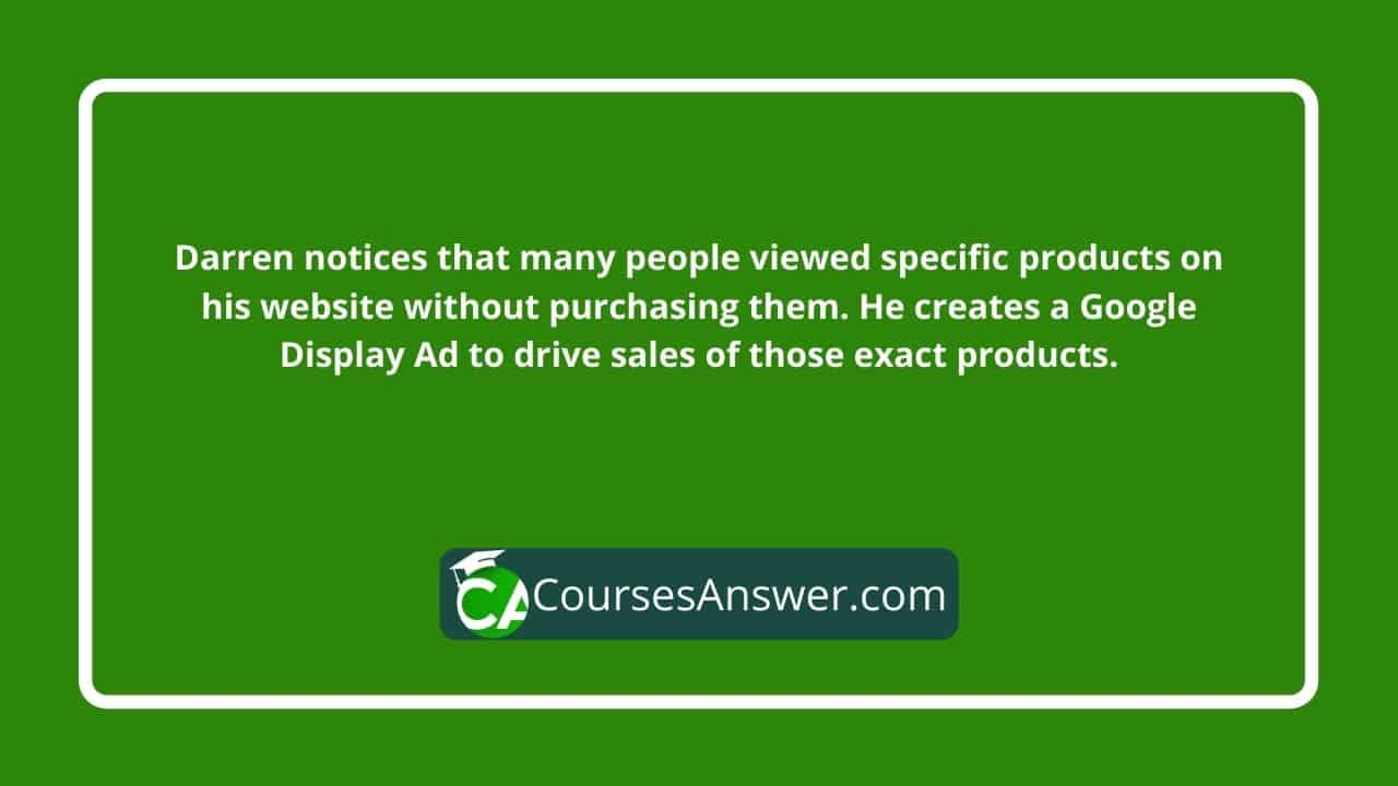 Darren notices that many people viewed specific products on his website without purchasing them. He creates a Google Display Ad to drive sales of those exact products.