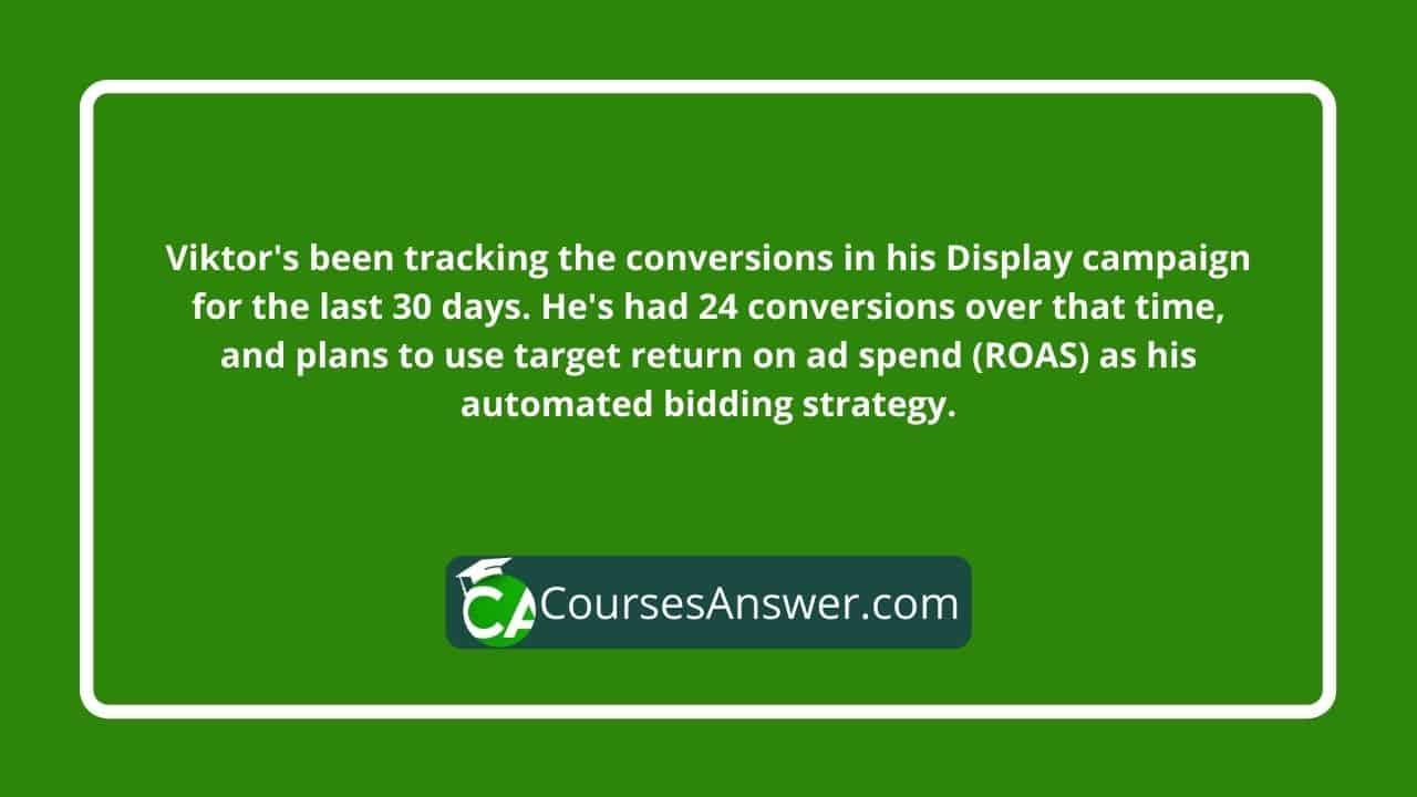 Viktor's been tracking the conversions in his Display campaign for the last 30 days. He's had 24 conversions over that time, and plans to use target return on ad spend (ROAS) as his automated bidding strategy.