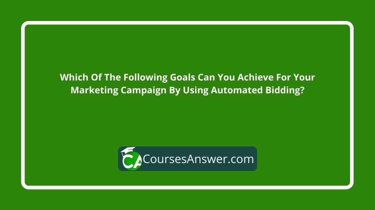 Which Of The Following Goals Can You Achieve For Your Marketing Campaign By Using Automated Bidding?